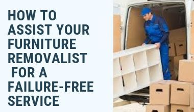 HOW TO ASSIST YOUR FURNITURE REMOVALIST FOR A FAILURE-FREE SERVICE