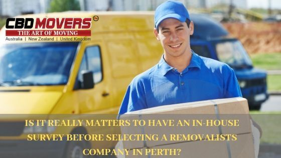IS IT REALLY MATTERS TO HAVE AN IN-HOUSE SURVEY BEFORE SELECTING A REMOVALISTS COMPANY IN PERTH?